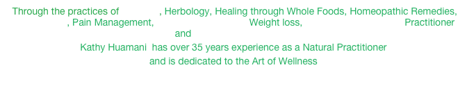 Through the practices of Iridology, Herbology, Healing through Whole Foods, Homeopathic Remedies, Biofeedback, Pain Management, Lymphatic Drainage, Weight loss, Emotion & Body Code Practitioner and Lightwave Technology
